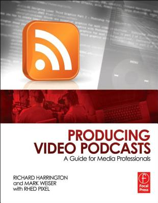 Producing Video Podcasts By Harrington, Richard/ Weiser, Mark/ Pixel, Rhed